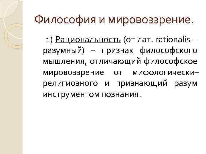 Философия и мировоззрение. 1) Рациональность (от лат. rationalis – разумный) – признак философского мышления,