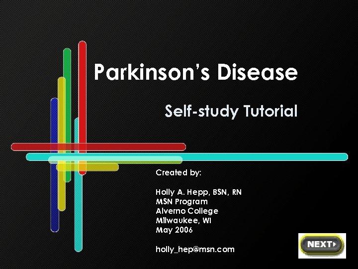 Parkinson's Disease Self-study Tutorial Created by: Holly A. Hepp, BSN, RN MSN Program Alverno