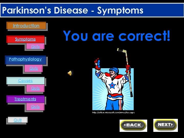 Parkinson's Disease - Symptoms Introduction Symptoms You are correct! Quiz Pathophysiology Quiz Causes Quiz