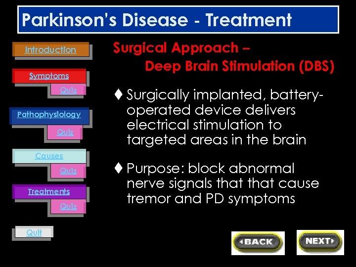 Parkinson's Disease - Treatment Introduction Symptoms Quiz Pathophysiology Quiz Causes Quiz Treatments Quiz Quit