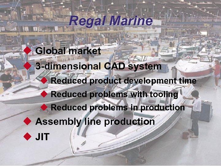 Regal Marine u Global market u 3 -dimensional CAD system u Reduced product development