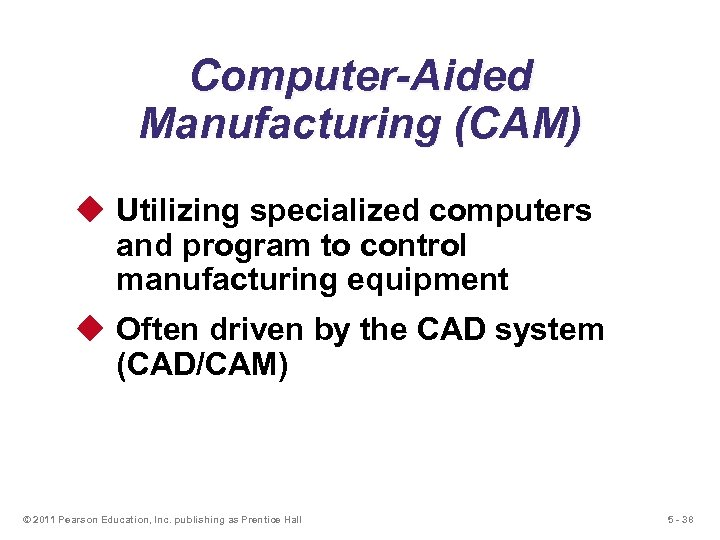 Computer-Aided Manufacturing (CAM) u Utilizing specialized computers and program to control manufacturing equipment u