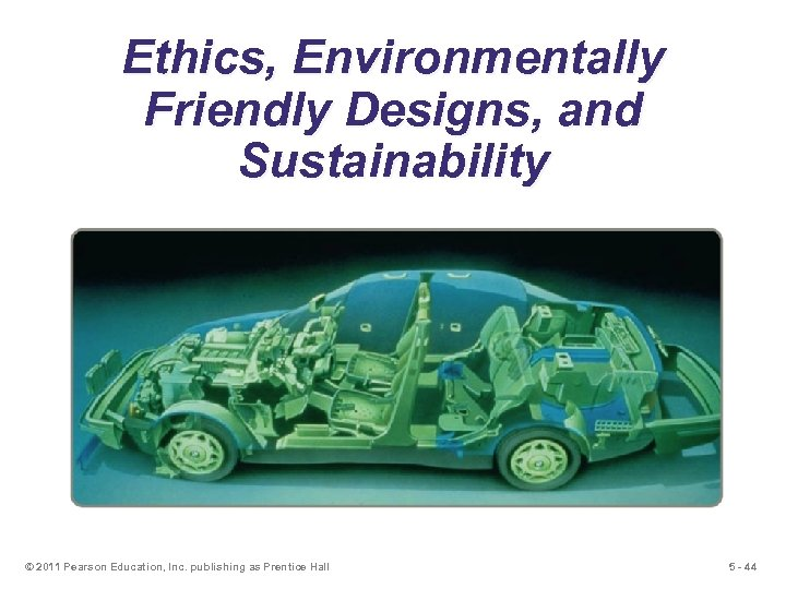 Ethics, Environmentally Friendly Designs, and Sustainability © 2011 Pearson Education, Inc. publishing as Prentice
