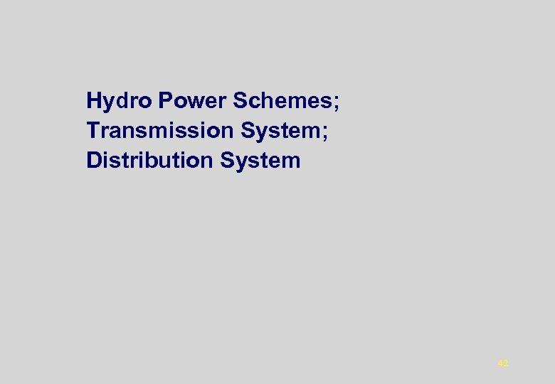 Hydro Power Schemes; Transmission System; Distribution System 42