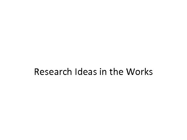 Research Ideas in the Works