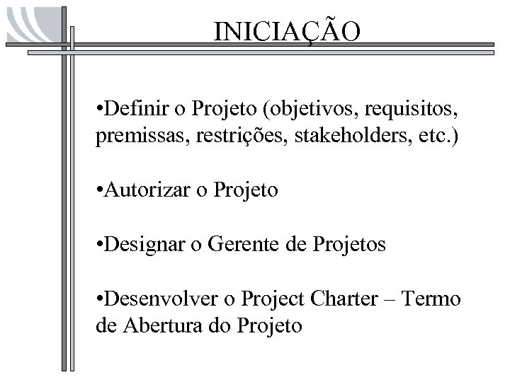 INICIAÇÃO • Definir o Projeto (objetivos, requisitos, premissas, restrições, stakeholders, etc. ) • Autorizar