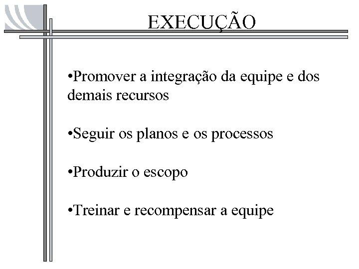 EXECUÇÃO • Promover a integração da equipe e dos demais recursos • Seguir os