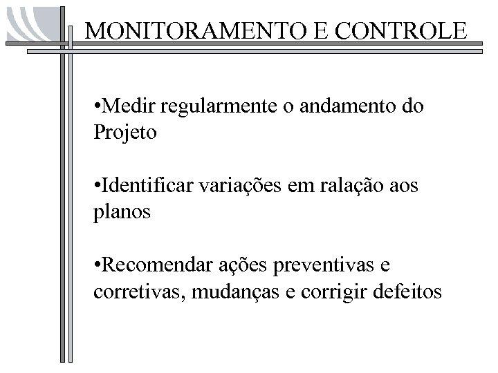 MONITORAMENTO E CONTROLE • Medir regularmente o andamento do Projeto • Identificar variações em