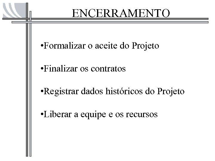 ENCERRAMENTO • Formalizar o aceite do Projeto • Finalizar os contratos • Registrar dados