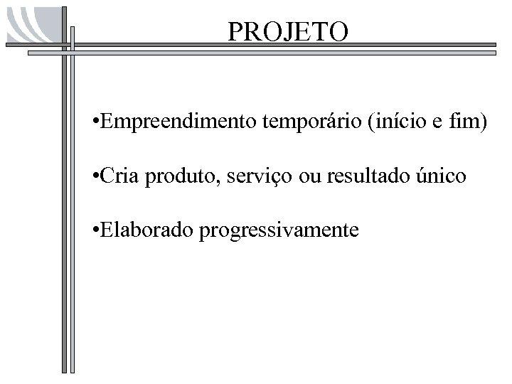 PROJETO • Empreendimento temporário (início e fim) • Cria produto, serviço ou resultado único