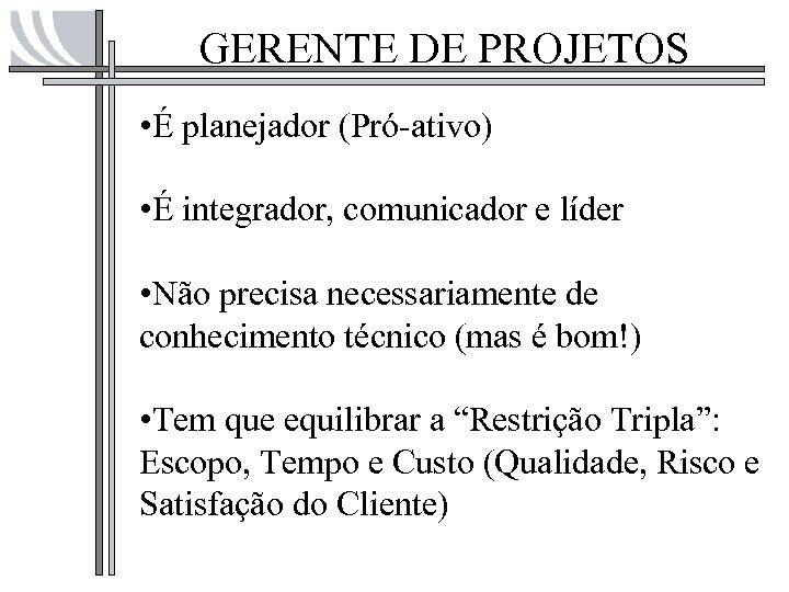 GERENTE DE PROJETOS • É planejador (Pró-ativo) • É integrador, comunicador e líder •