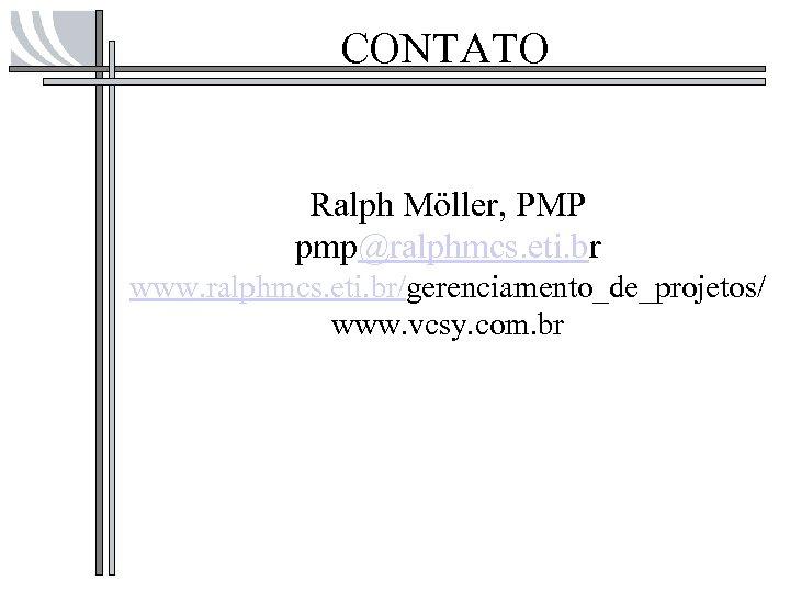 CONTATO Ralph Möller, PMP pmp@ralphmcs. eti. br www. ralphmcs. eti. br/gerenciamento_de_projetos/ www. vcsy. com.