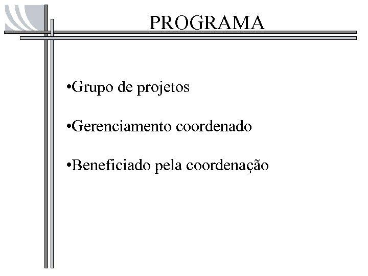 PROGRAMA • Grupo de projetos • Gerenciamento coordenado • Beneficiado pela coordenação
