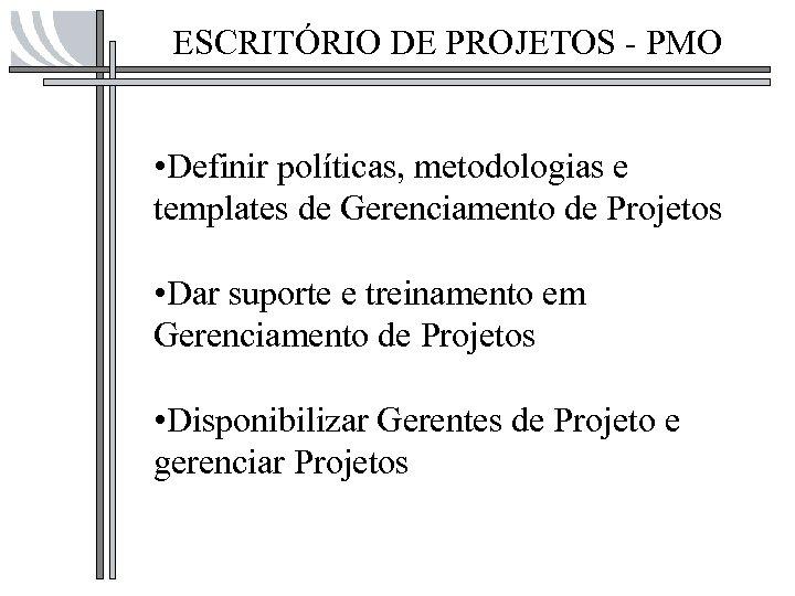 ESCRITÓRIO DE PROJETOS - PMO • Definir políticas, metodologias e templates de Gerenciamento de