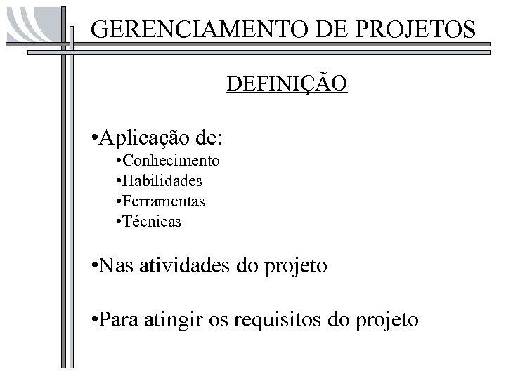 GERENCIAMENTO DE PROJETOS DEFINIÇÃO • Aplicação de: • Conhecimento • Habilidades • Ferramentas •