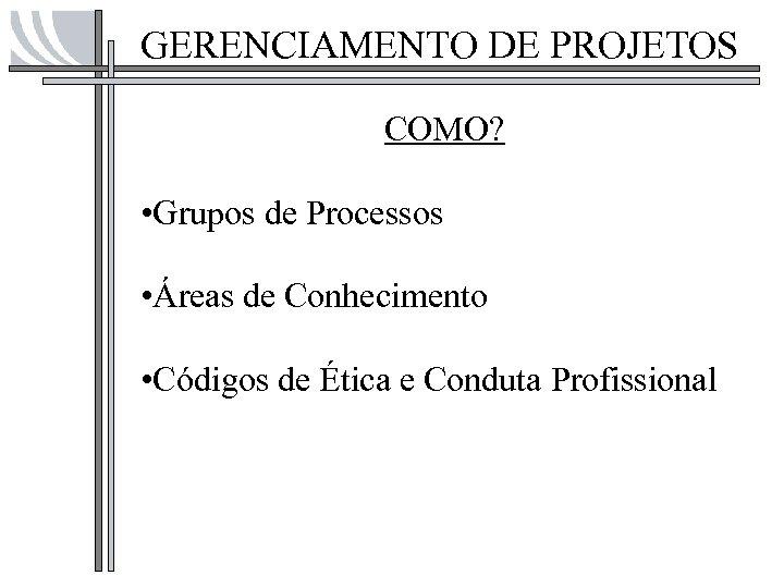 GERENCIAMENTO DE PROJETOS COMO? • Grupos de Processos • Áreas de Conhecimento • Códigos