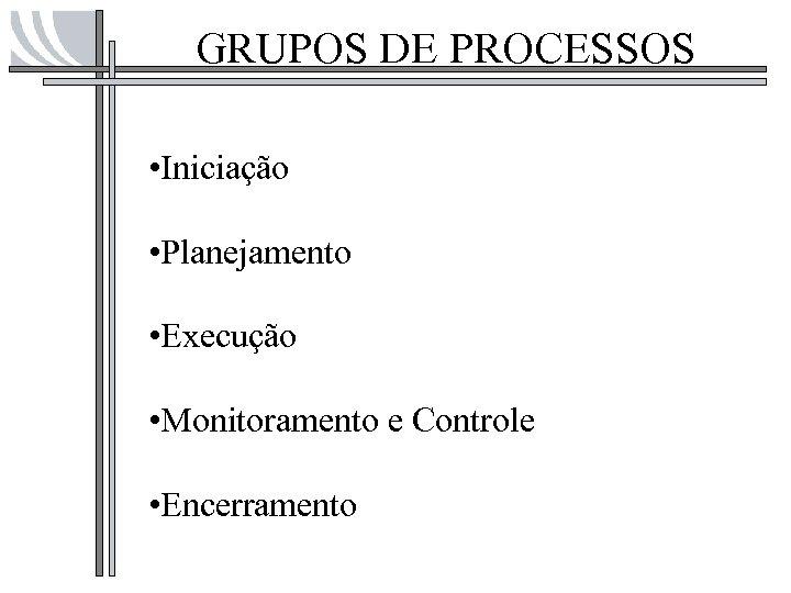 GRUPOS DE PROCESSOS • Iniciação • Planejamento • Execução • Monitoramento e Controle •