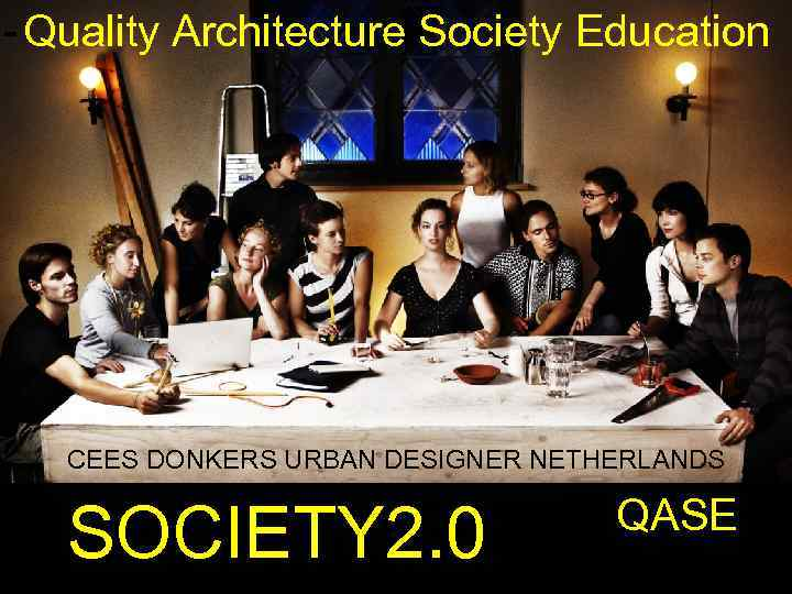 - Quality Architecture Society Education CEES DONKERS URBAN DESIGNER NETHERLANDS SOCIETY 2. 0 QASE
