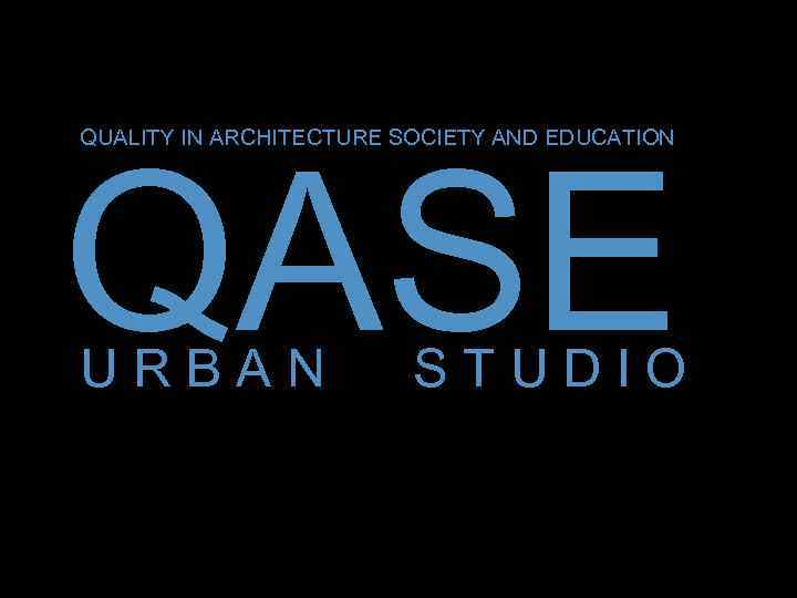 QUALITY IN ARCHITECTURE SOCIETY AND EDUCATION -QASE URBAN STUDIO