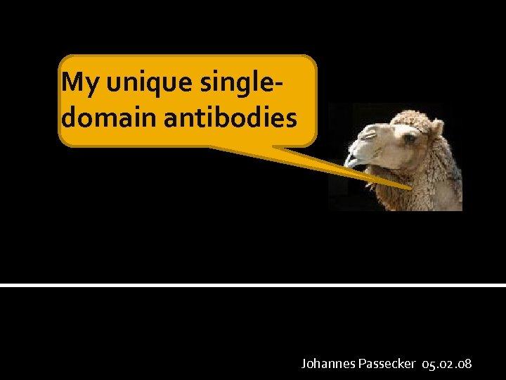 My unique singledomain antibodies Johannes Passecker 05. 02. 08