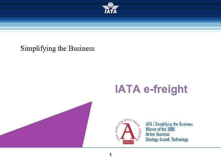 Simplifying the Business IATA e-freight 1