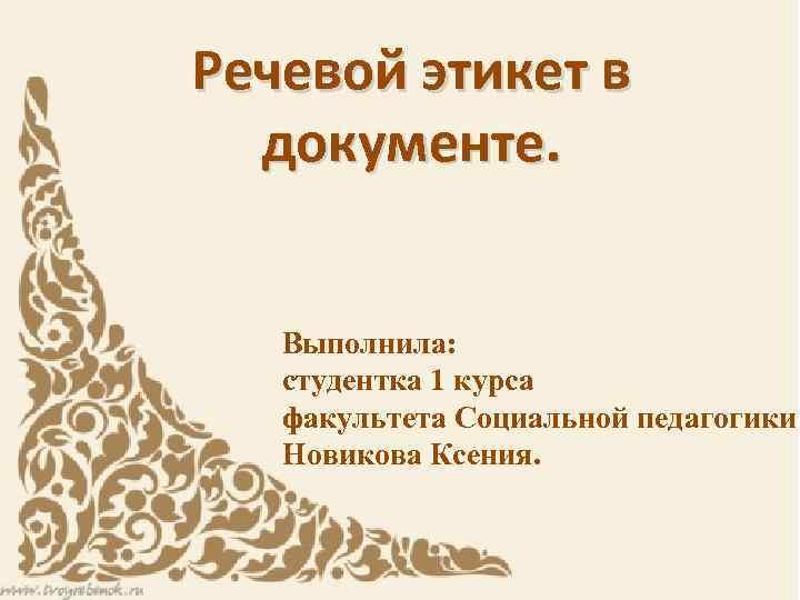 Речевой этикет в документе. Выполнила: студентка 1 курса факультета Социальной педагогики Новикова Ксения.