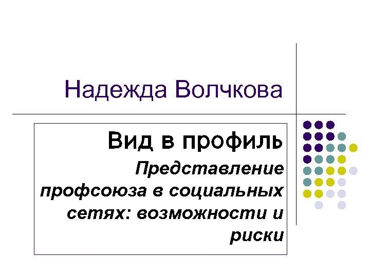 Надежда Волчкова Вид в профиль Представление профсоюза в социальных сетях: возможности и риски