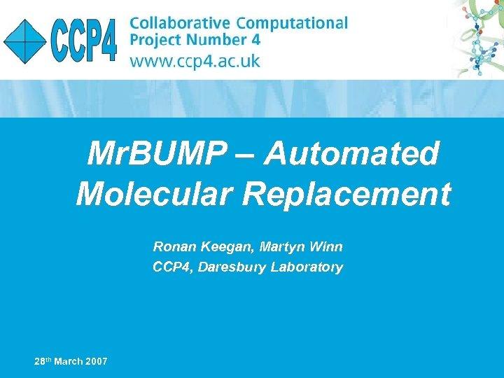Mr. BUMP – Automated Molecular Replacement Ronan Keegan, Martyn Winn CCP 4, Daresbury Laboratory