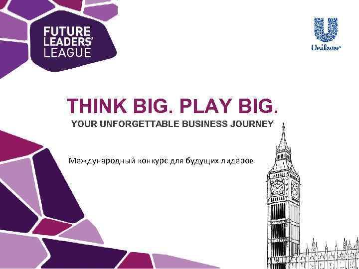 THINK BIG. PLAY BIG. YOUR UNFORGETTABLE BUSINESS JOURNEY Международный конкурс для будущих лидеров