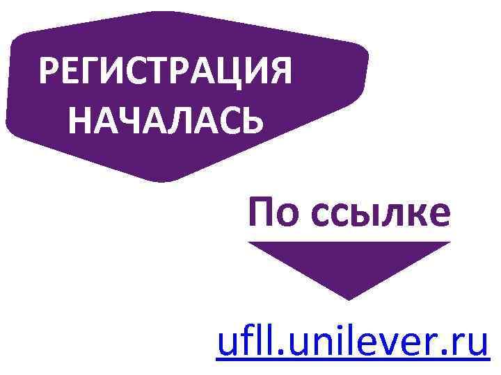 РЕГИСТРАЦИЯ НАЧАЛАСЬ По ссылке ufll. unilever. ru