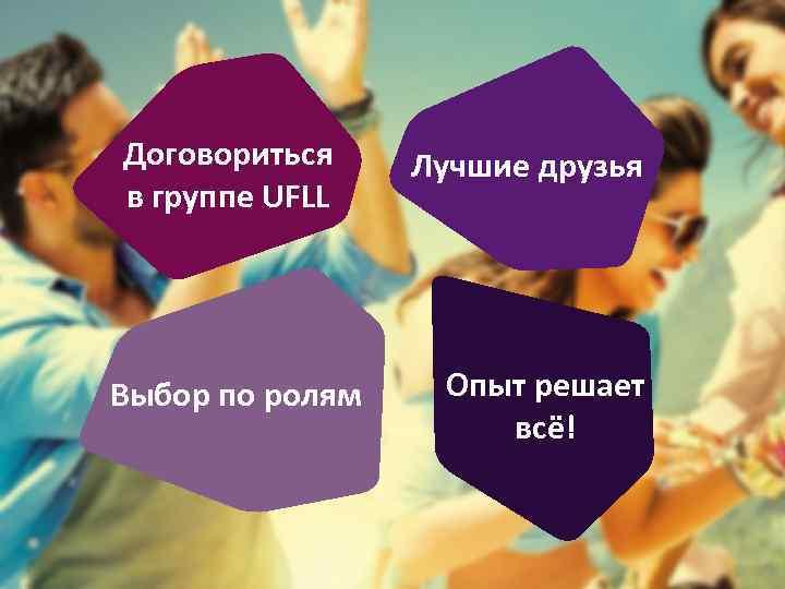 Договориться в группе UFLL Выбор по ролям Лучшие друзья Опыт решает всё!