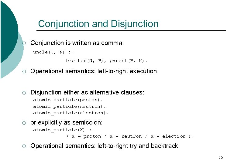 Conjunction and Disjunction ¡ Conjunction is written as comma: uncle(U, N) : brother(U, P),