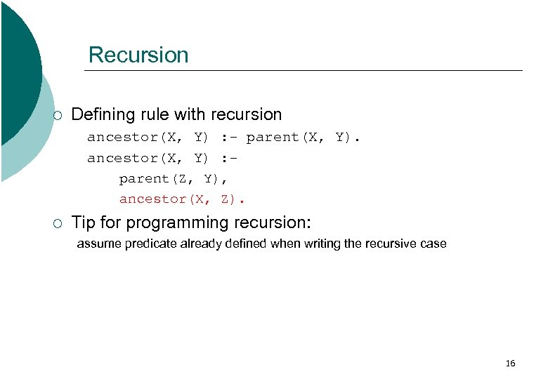 Recursion ¡ Defining rule with recursion ancestor(X, Y) : - parent(X, Y). ancestor(X, Y)
