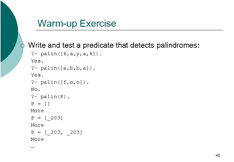 Warm-up Exercise ¡ Write and test a predicate that detects palindromes: ? - palin([k,