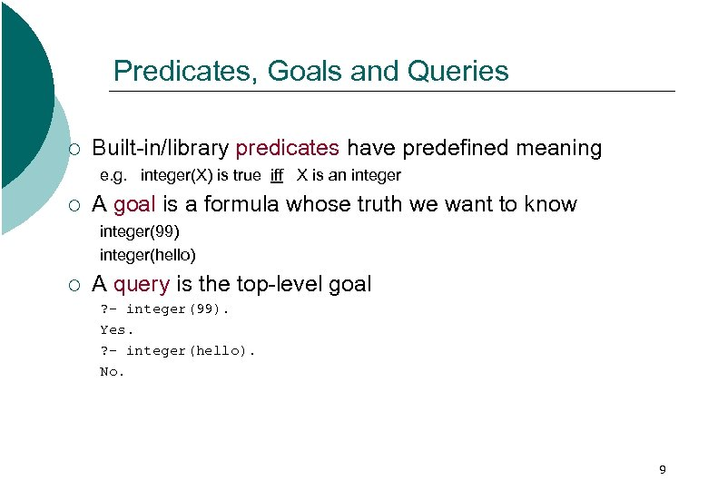 Predicates, Goals and Queries ¡ Built-in/library predicates have predefined meaning e. g. integer(X) is