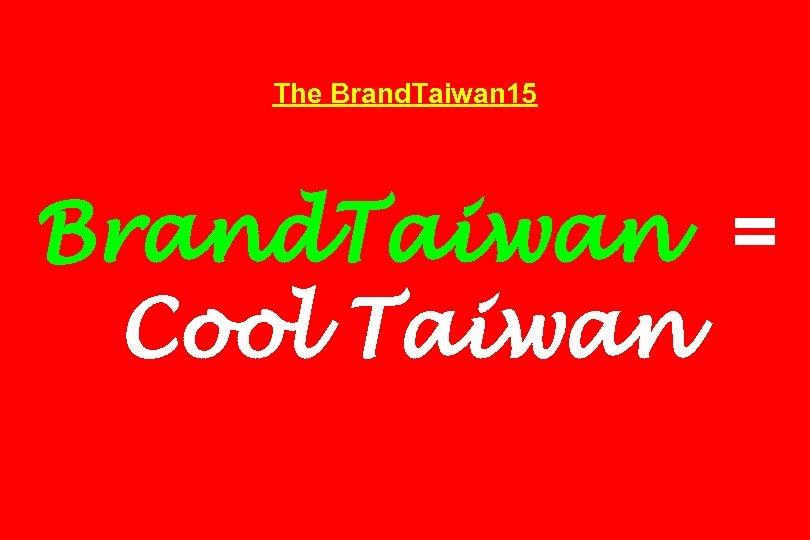 The Brand. Taiwan 15 Brand. Taiwan = Cool Taiwan