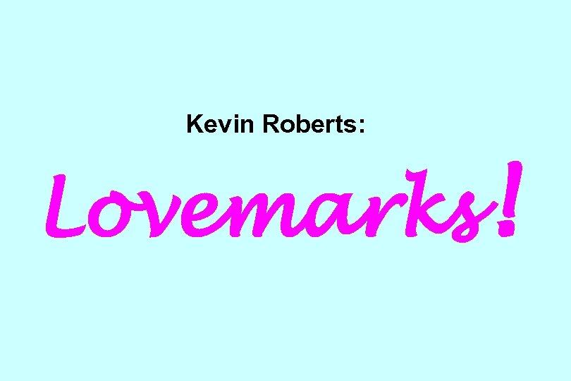 Kevin Roberts: Lovemarks!