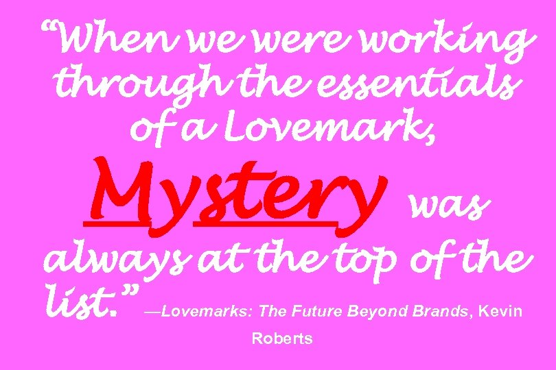 """""""When we were working through the essentials of a Lovemark, Mystery was always at"""