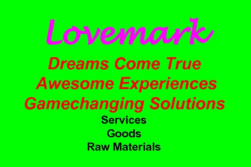 Lovemark Dreams Come True Awesome Experiences Gamechanging Solutions Services Goods Raw Materials