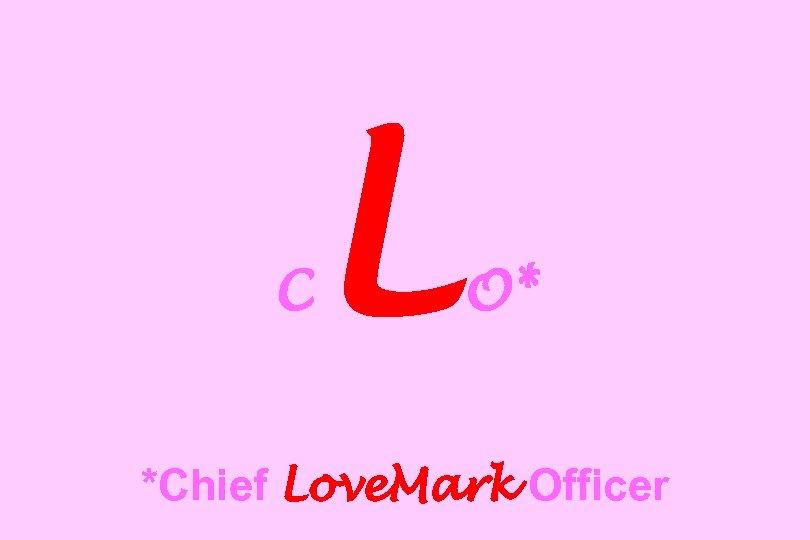 C L O* *Chief Love. Mark Officer