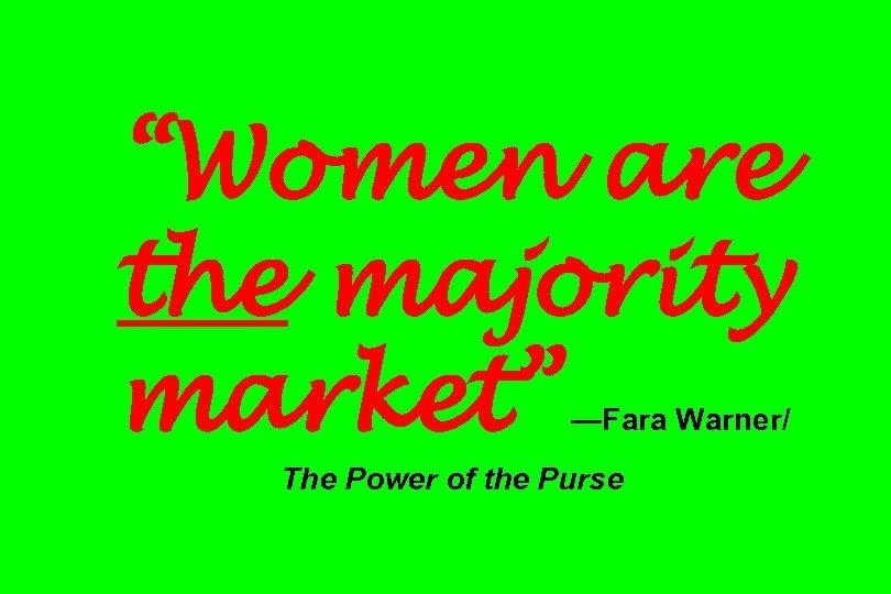 """Women are the majority market"" —Fara Warner/ The Power of the Purse"