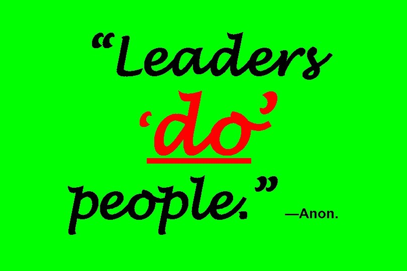 """""""Leaders 'do' people. """" —Anon."""