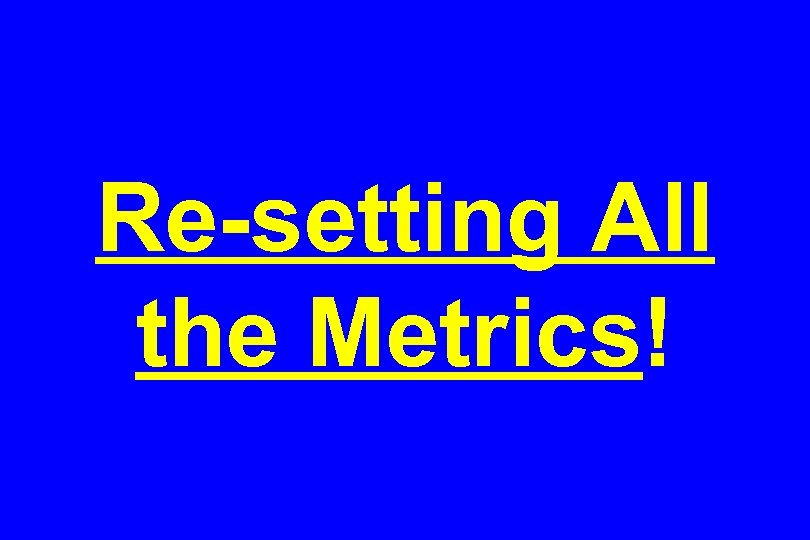 Re-setting All the Metrics!