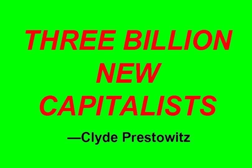 THREE BILLION NEW CAPITALISTS —Clyde Prestowitz