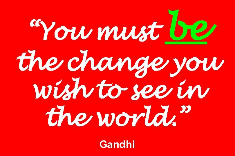 """""""You must be the change you wish to see in the world. """" Gandhi"""