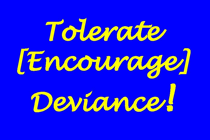 Tolerate [Encourage] Deviance!