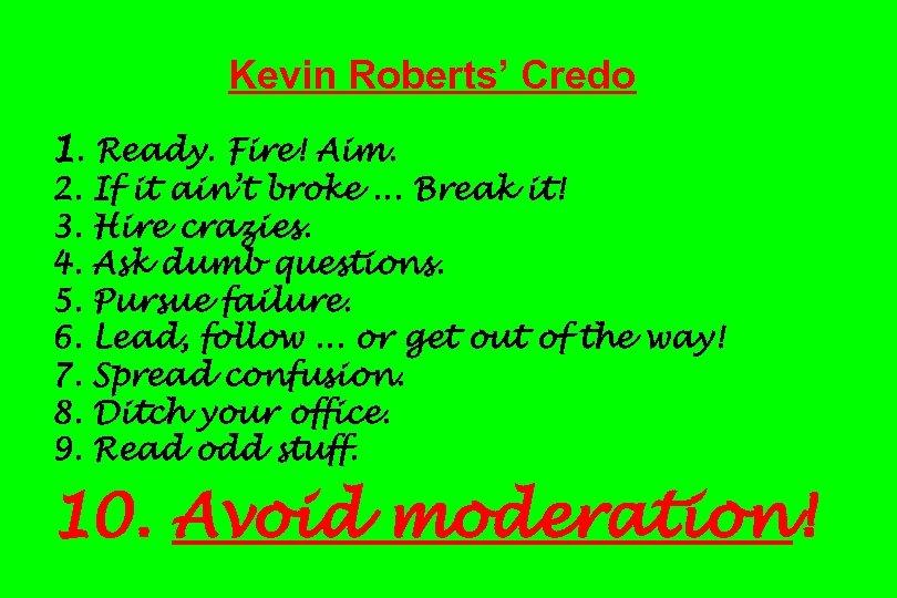 Kevin Roberts' Credo 1. Ready. Fire! Aim. 2. 3. 4. 5. 6. 7. 8.