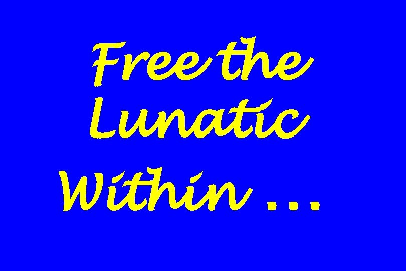 Free the Lunatic Within …