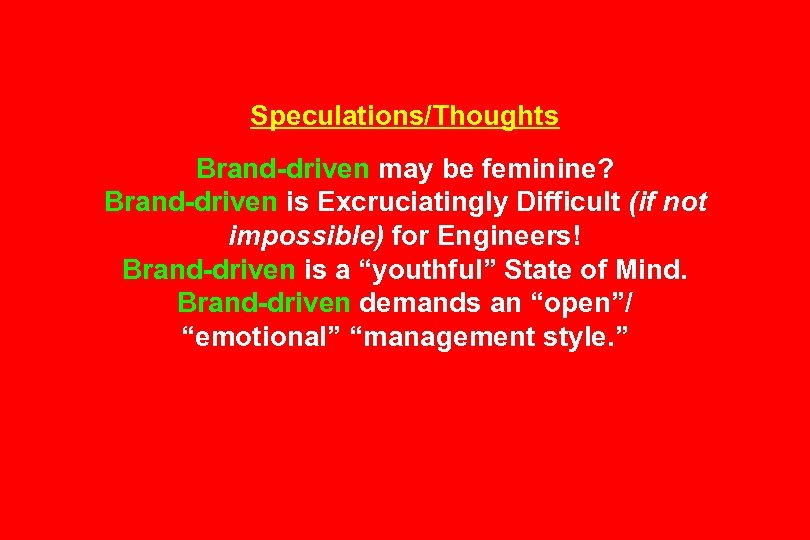 Speculations/Thoughts Brand-driven may be feminine? Brand-driven is Excruciatingly Difficult (if not impossible) for Engineers!