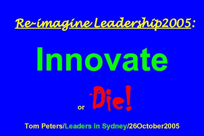 Re-imagine Leadership 2005: Innovate or Die! Tom Peters/Leaders in Sydney/26 October 2005